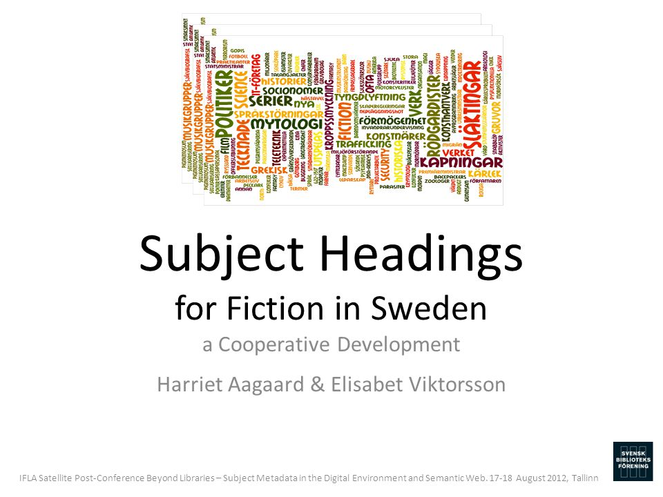 Subject Headings for Fiction in Sweden a Cooperative Development Harriet Aagaard & Elisabet Viktorsson IFLA Satellite Post-Conference Beyond Libraries – Subject Metadata in the Digital Environment and Semantic Web.