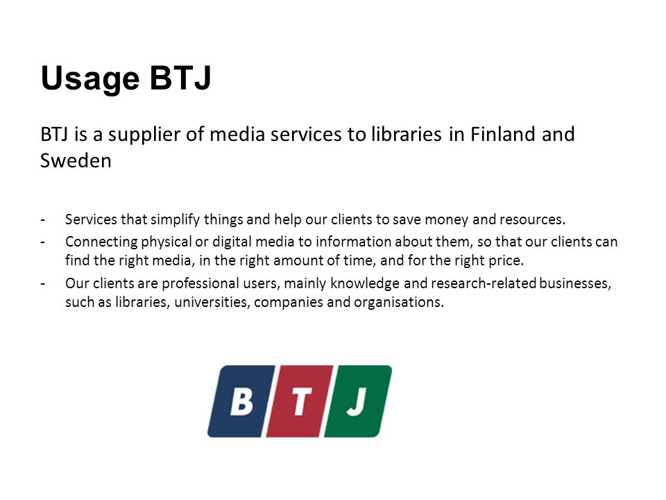 Usage BTJ BTJ is a supplier of media services to libraries in Finland and Sweden -Services that simplify things and help our clients to save money and resources.