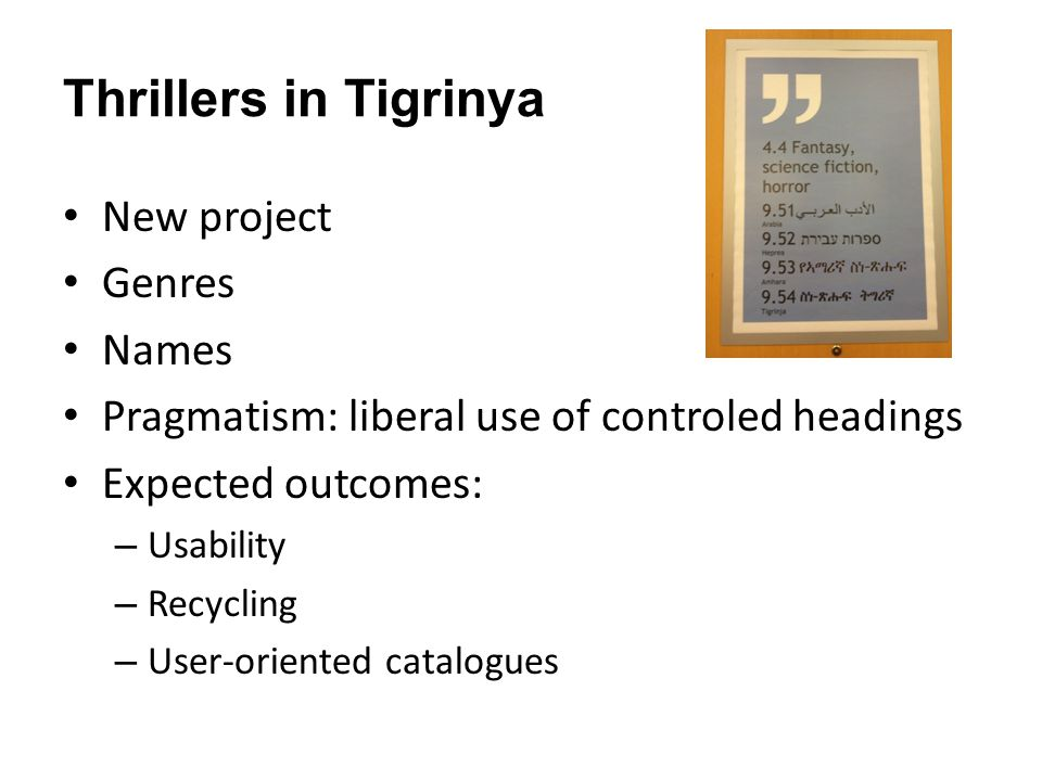 Thrillers in Tigrinya New project Genres Names Pragmatism: liberal use of controled headings Expected outcomes: – Usability – Recycling – User-oriented catalogues