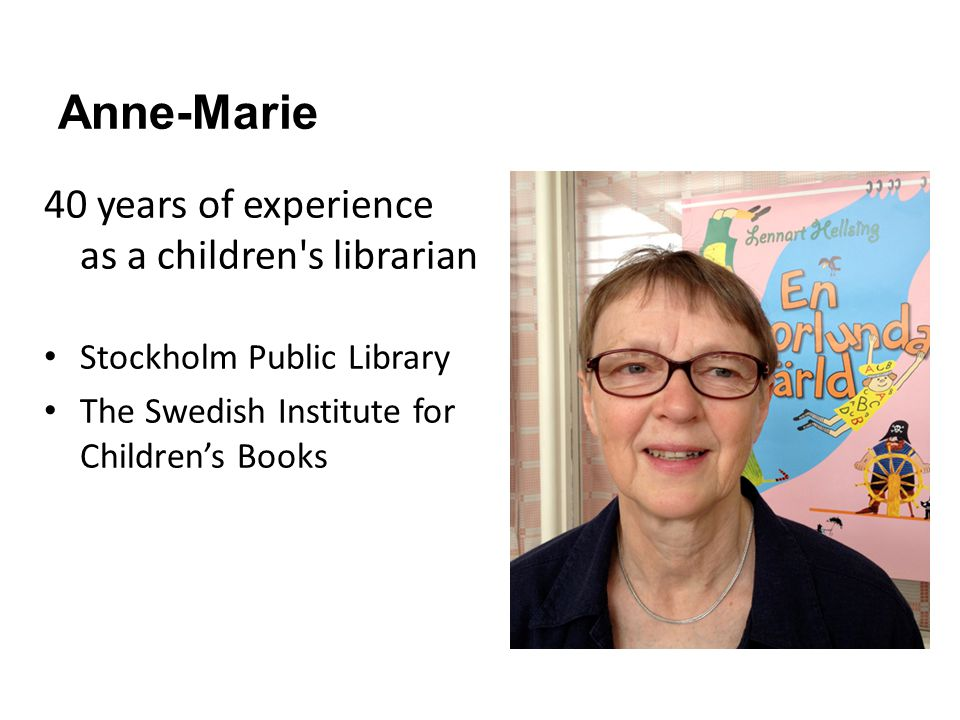 Anne-Marie 40 years of experience as a children s librarian Stockholm Public Library The Swedish Institute for Childrens Books