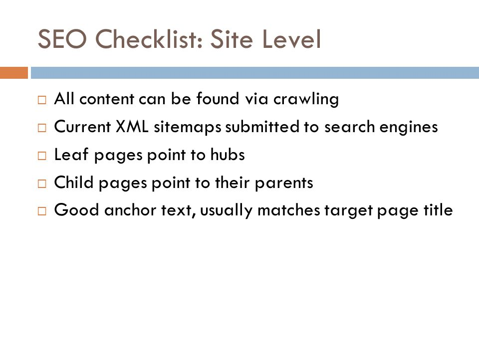SEO Checklist: Site Level All content can be found via crawling Current XML sitemaps submitted to search engines Leaf pages point to hubs Child pages point to their parents Good anchor text, usually matches target page title