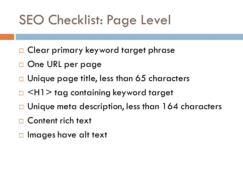 SEO Checklist: Page Level Clear primary keyword target phrase One URL per page Unique page title, less than 65 characters tag containing keyword target Unique meta description, less than 164 characters Content rich text Images have alt text