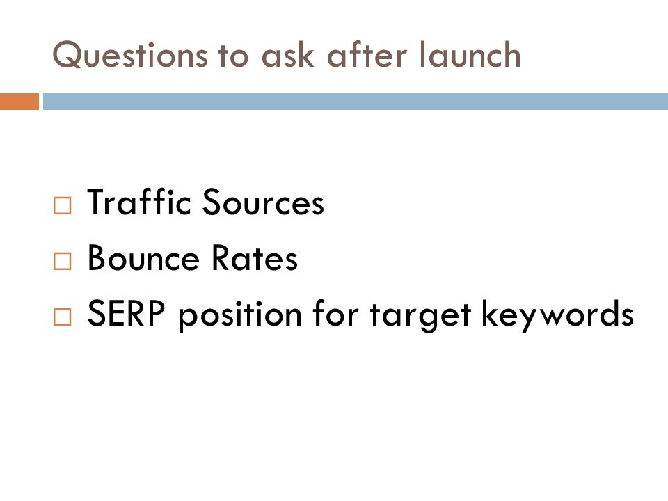 Questions to ask after launch Traffic Sources Bounce Rates SERP position for target keywords