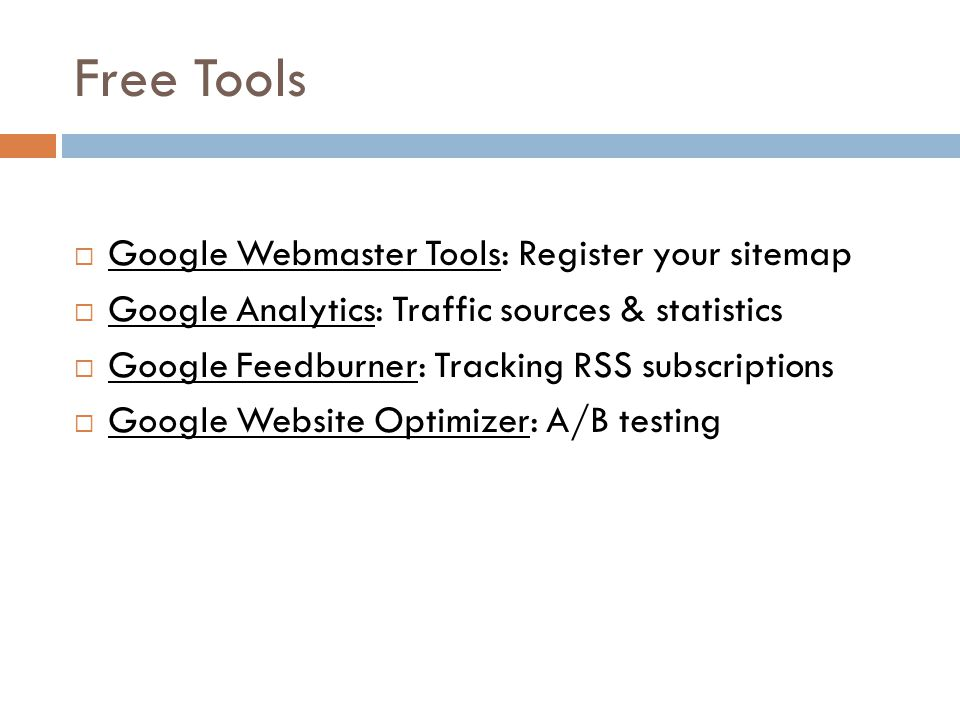 Free Tools Google Webmaster Tools: Register your sitemap Google Analytics: Traffic sources & statistics Google Feedburner: Tracking RSS subscriptions Google Website Optimizer: A/B testing