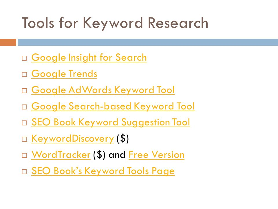 Tools for Keyword Research Google Insight for Search Google Trends Google AdWords Keyword Tool Google Search-based Keyword Tool SEO Book Keyword Suggestion Tool KeywordDiscovery ($) KeywordDiscovery WordTracker ($) and Free Version WordTrackerFree Version SEO Books Keyword Tools Page