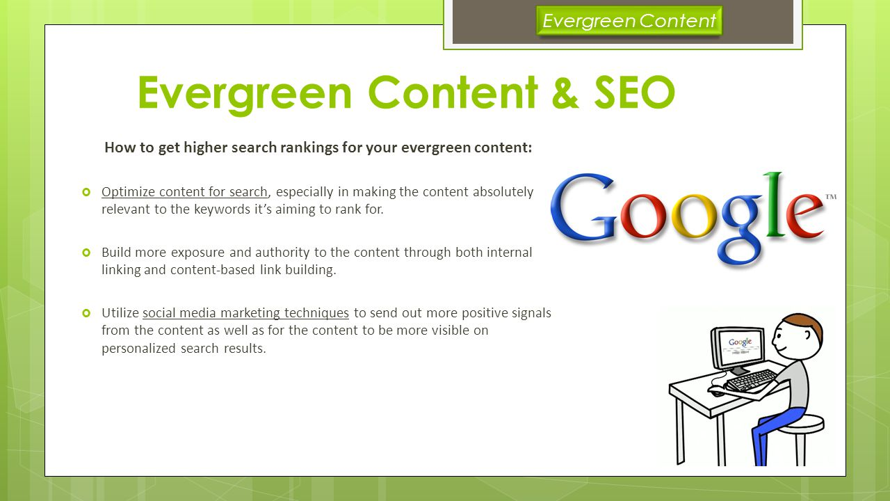 Evergreen Content & SEO How to get higher search rankings for your evergreen content: Optimize content for search, especially in making the content absolutely relevant to the keywords its aiming to rank for.