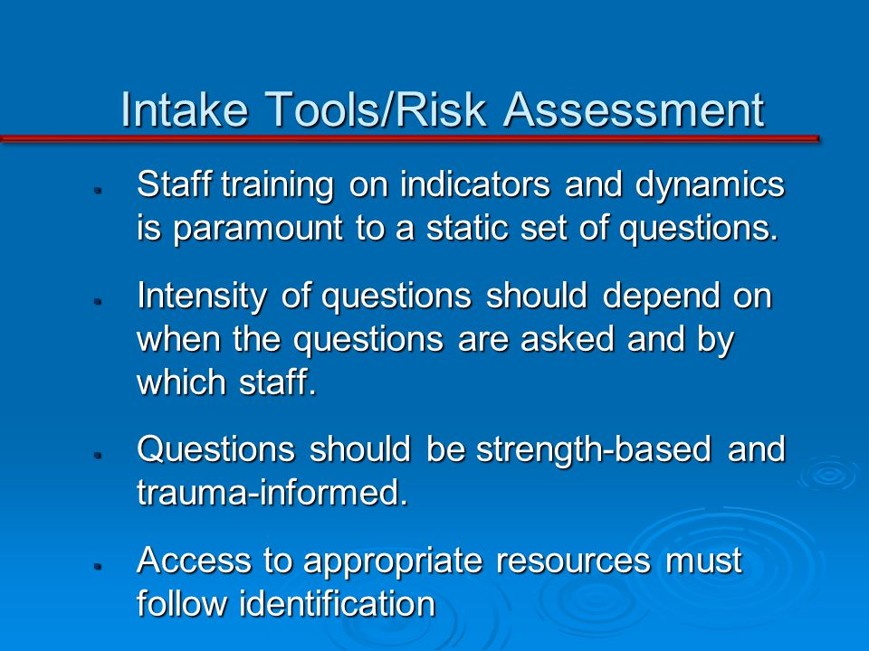 Intake Tools/Risk Assessment Staff training on indicators and dynamics is paramount to a static set of questions.