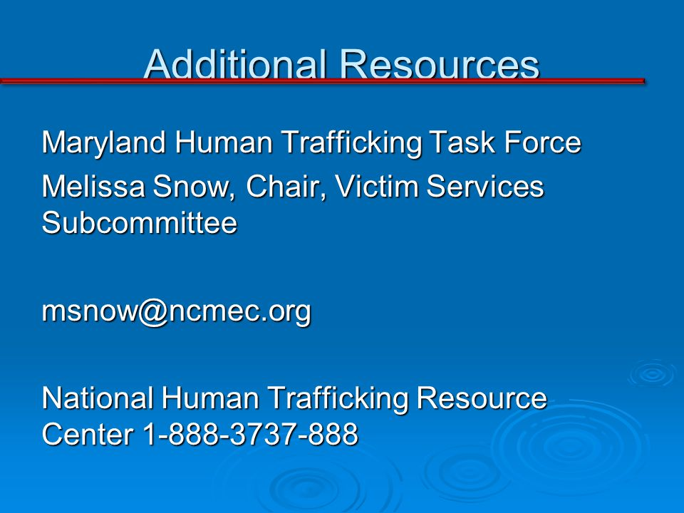 Additional Resources Maryland Human Trafficking Task Force Melissa Snow, Chair, Victim Services Subcommittee msnow@ncmec.org National Human Trafficking Resource Center 1-888-3737-888