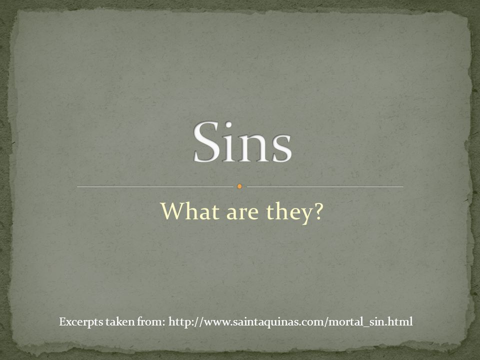 What are they Excerpts taken from: http://www.saintaquinas.com/mortal_sin.html