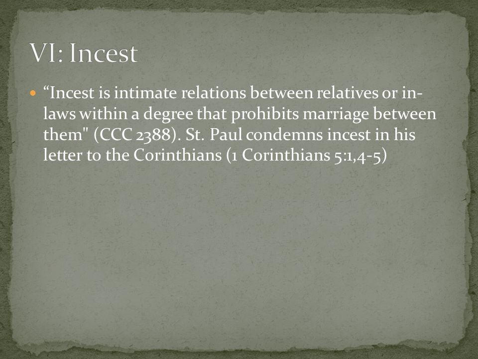 Incest is intimate relations between relatives or in- laws within a degree that prohibits marriage between them (CCC 2388).
