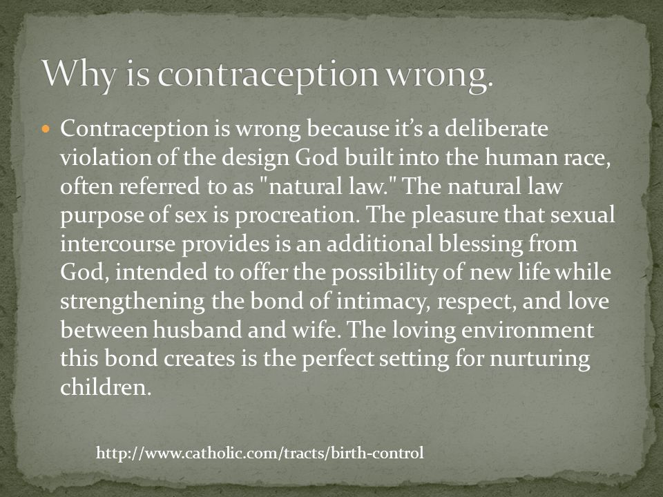 Contraception is wrong because its a deliberate violation of the design God built into the human race, often referred to as natural law. The natural law purpose of sex is procreation.