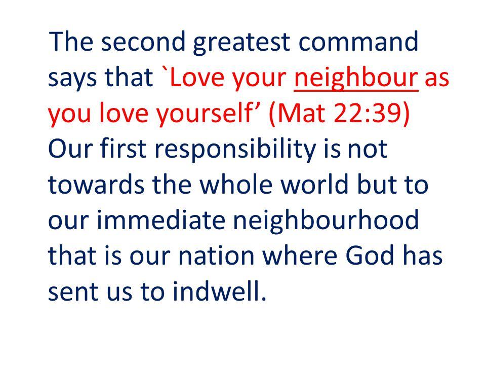 The second greatest command says that `Love your neighbour as you love yourself (Mat 22:39) Our first responsibility is not towards the whole world but to our immediate neighbourhood that is our nation where God has sent us to indwell.