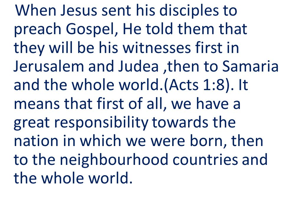 When Jesus sent his disciples to preach Gospel, He told them that they will be his witnesses first in Jerusalem and Judea,then to Samaria and the whole world.(Acts 1:8).