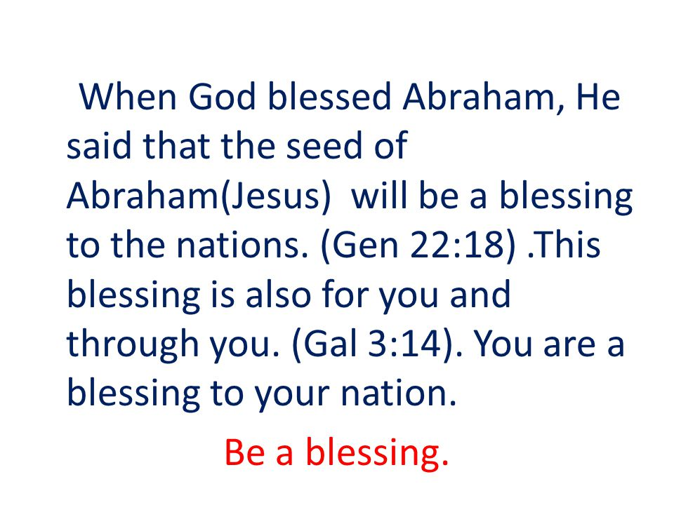 When God blessed Abraham, He said that the seed of Abraham(Jesus) will be a blessing to the nations.