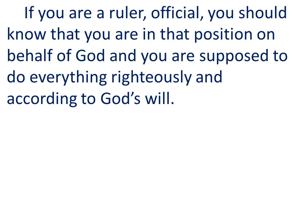 If you are a ruler, official, you should know that you are in that position on behalf of God and you are supposed to do everything righteously and according to Gods will.