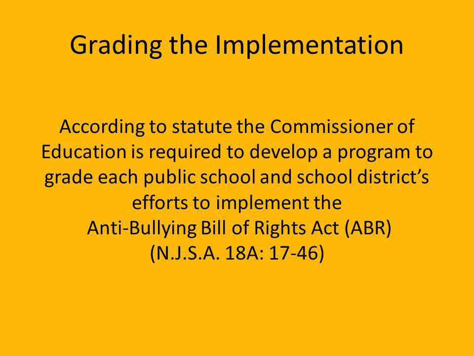 Grading the Implementation According to statute the Commissioner of Education is required to develop a program to grade each public school and school districts efforts to implement the Anti-Bullying Bill of Rights Act (ABR) (N.J.S.A.