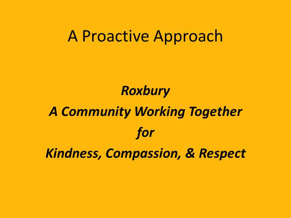 A Proactive Approach Roxbury A Community Working Together for Kindness, Compassion, & Respect