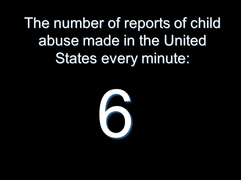 The number of reports of child abuse made in the United States every minute: 6