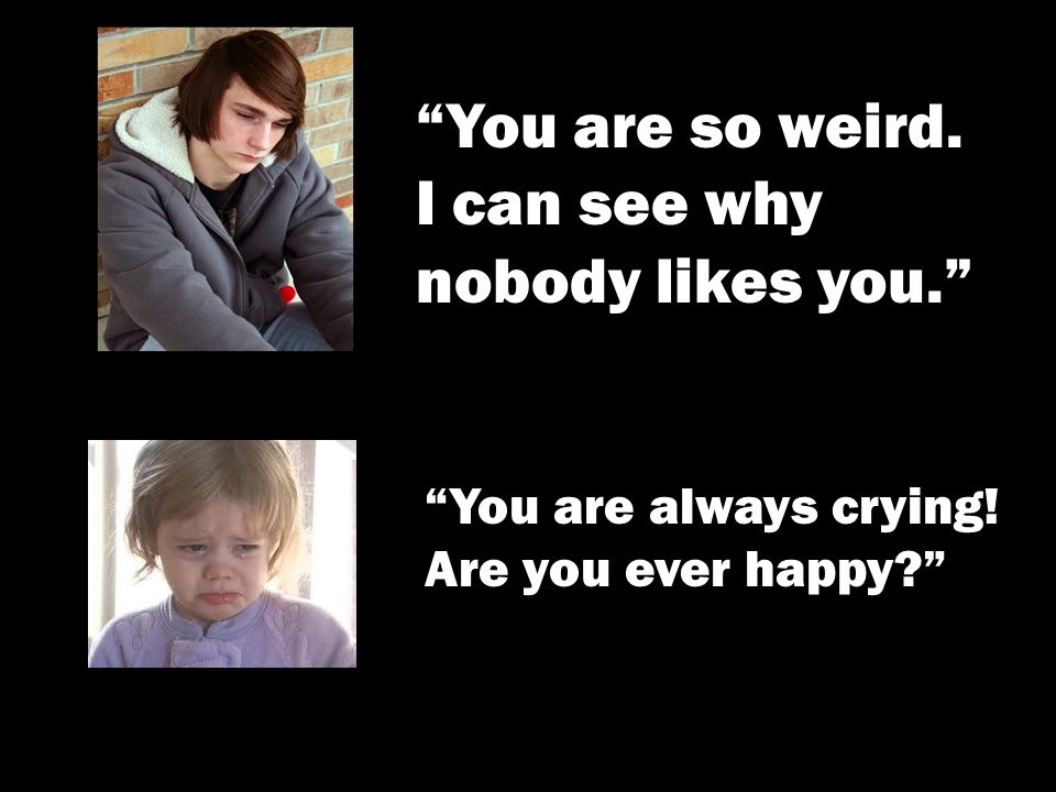 You are so weird. I can see why nobody likes you. You are always crying! Are you ever happy