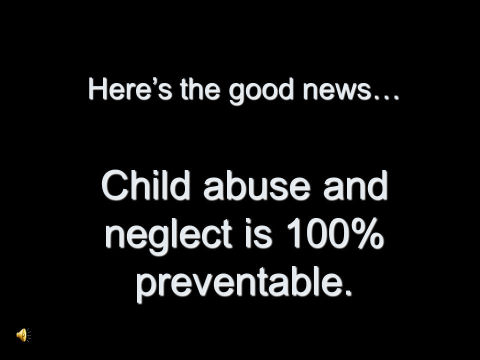 Heres the good news… Child abuse and neglect is 100% preventable.