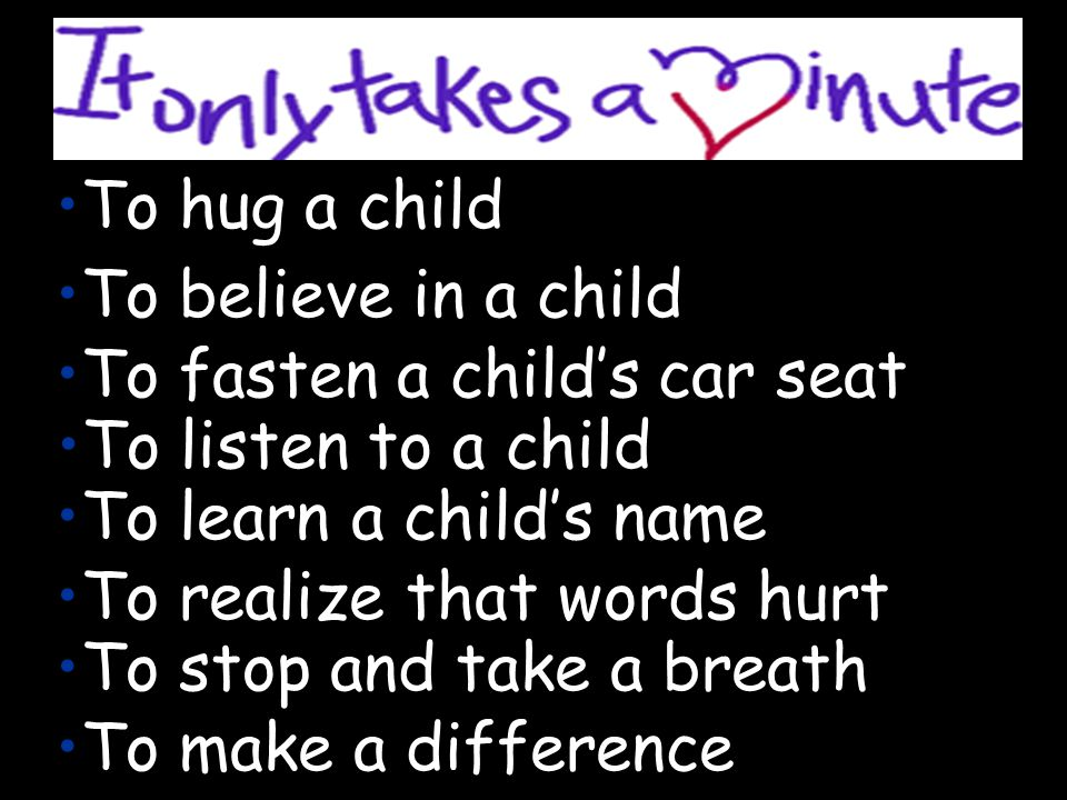 To hug a child To believe in a child To fasten a childs car seat To listen to a child To learn a childs name To realize that words hurt To stop and take a breath To make a difference