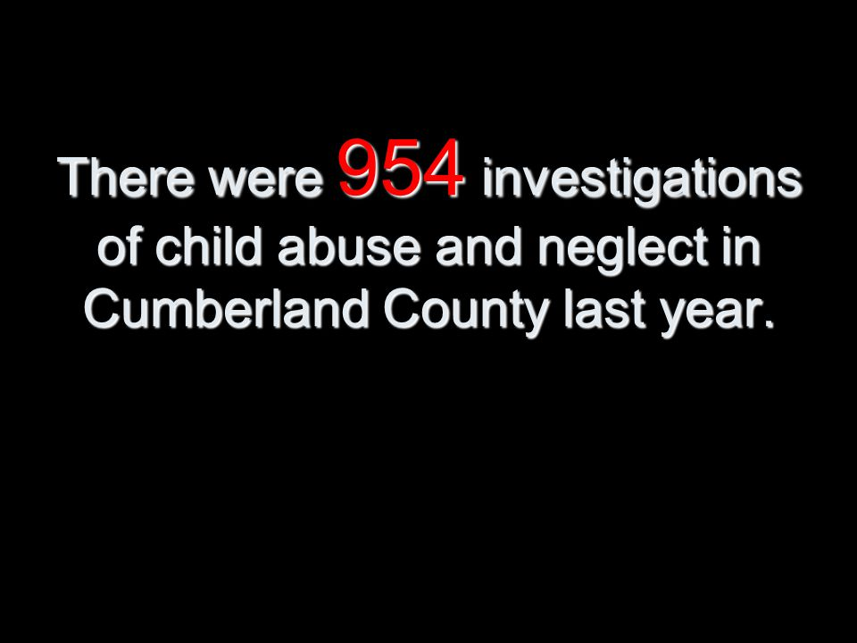 There were 954 investigations of child abuse and neglect in Cumberland County last year.