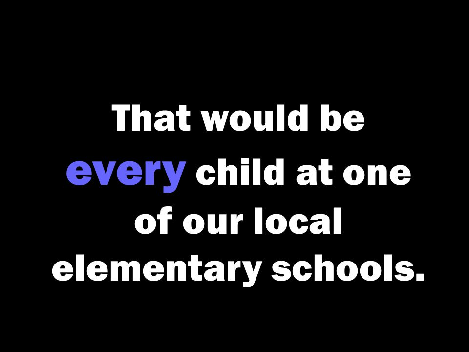 That would be every child at one of our local elementary schools.