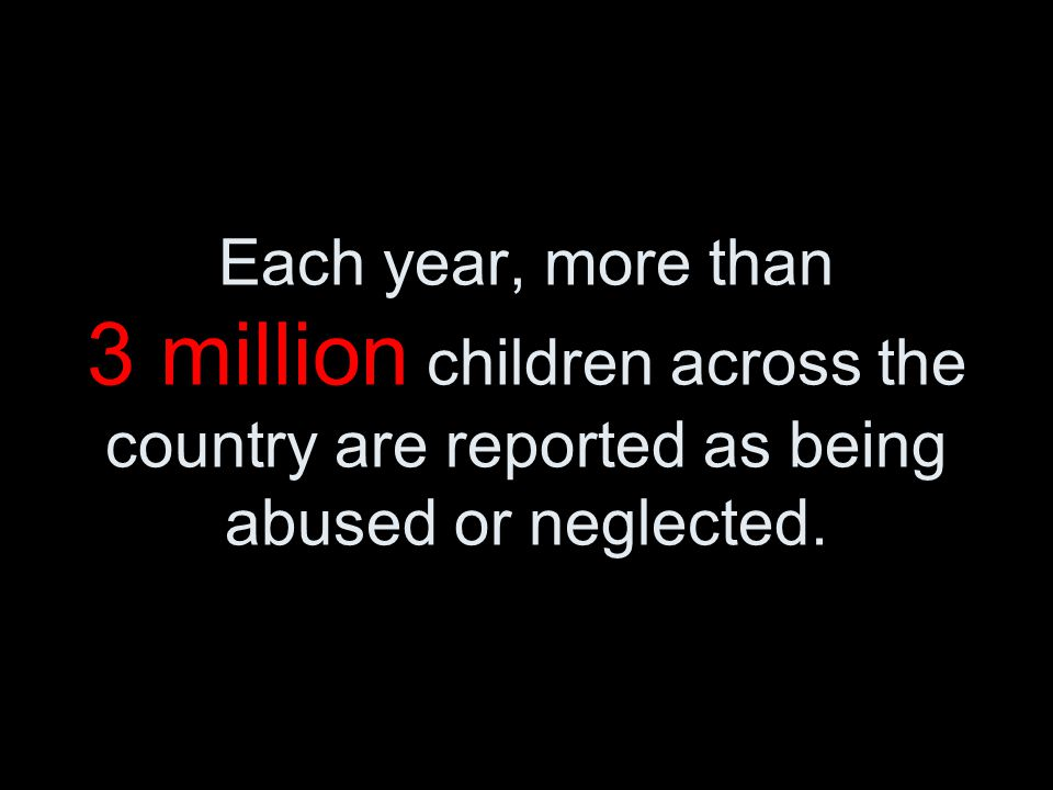 Each year, more than 3 million children across the country are reported as being abused or neglected.