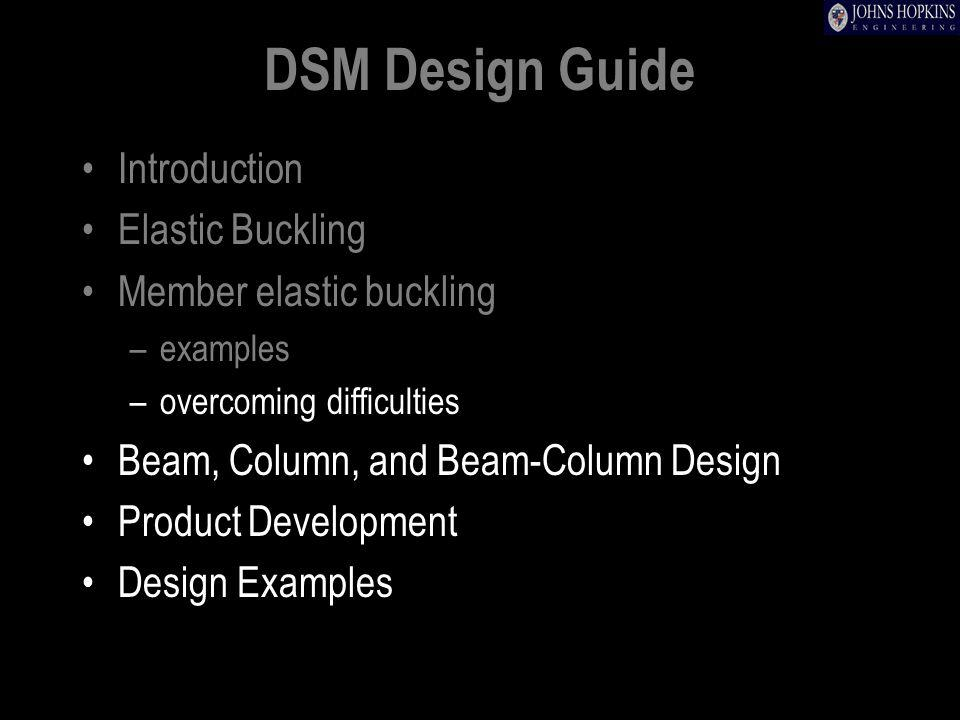 DSM Design Guide Introduction Elastic Buckling Member elastic buckling –examples –overcoming difficulties Beam, Column, and Beam-Column Design Product Development Design Examples