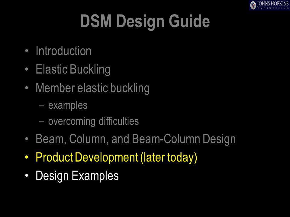 DSM Design Guide Introduction Elastic Buckling Member elastic buckling –examples –overcoming difficulties Beam, Column, and Beam-Column Design Product Development (later today) Design Examples