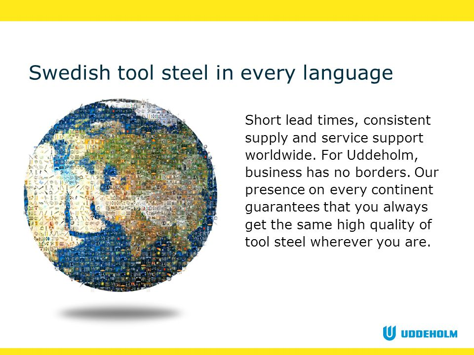 Swedish tool steel in every language Short lead times, consistent supply and service support worldwide.