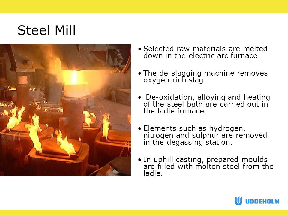 Steel Mill Selected raw materials are melted down in the electric arc furnace The de-slagging machine removes oxygen-rich slag.