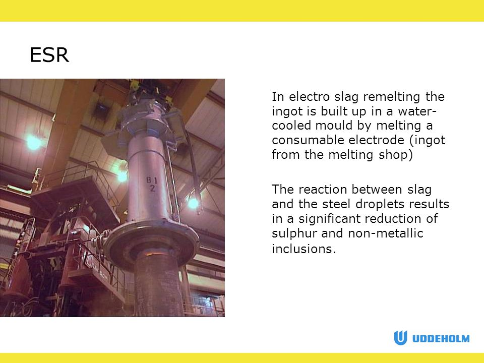 ESR In electro slag remelting the ingot is built up in a water- cooled mould by melting a consumable electrode (ingot from the melting shop) The reaction between slag and the steel droplets results in a significant reduction of sulphur and non-metallic inclusions.