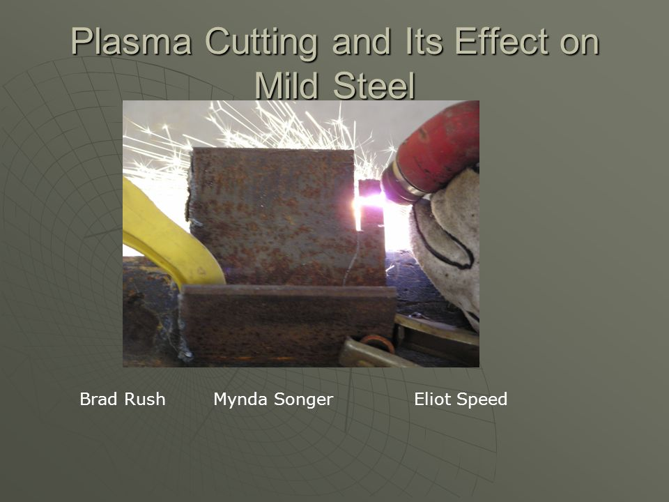 Plasma Cutting and Its Effect on Mild Steel Brad RushMynda SongerEliot Speed
