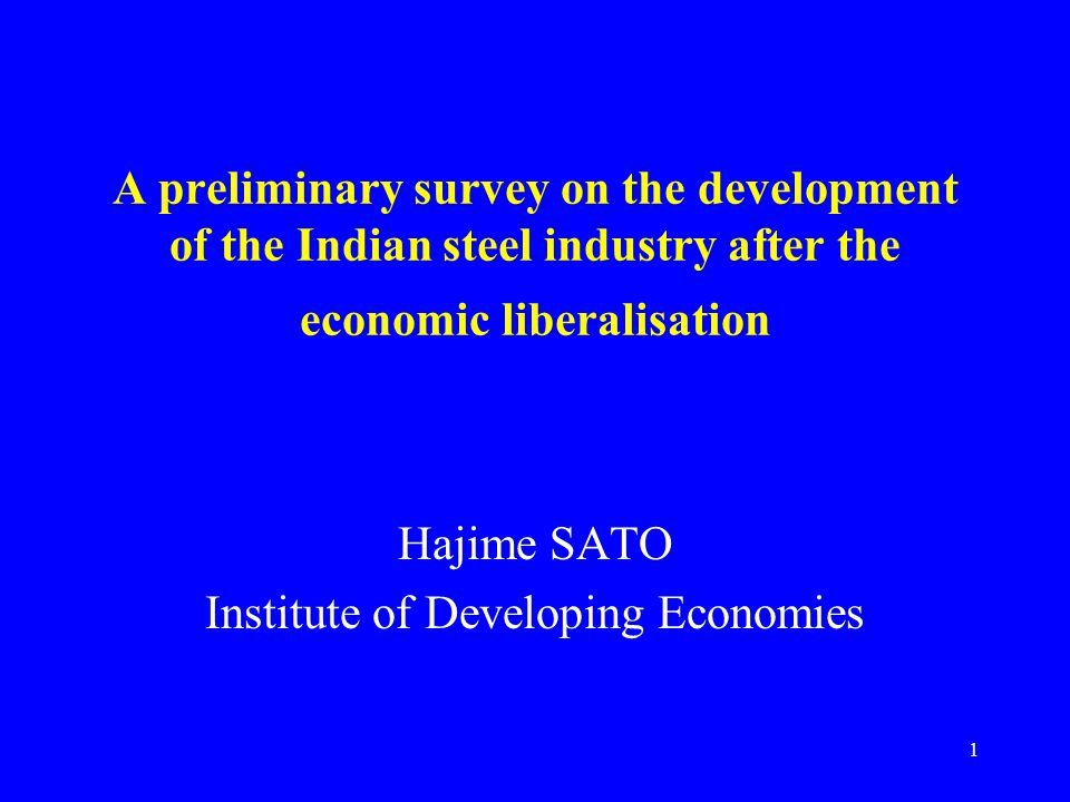 1 A preliminary survey on the development of the Indian steel industry after the economic liberalisation Hajime SATO Institute of Developing Economies