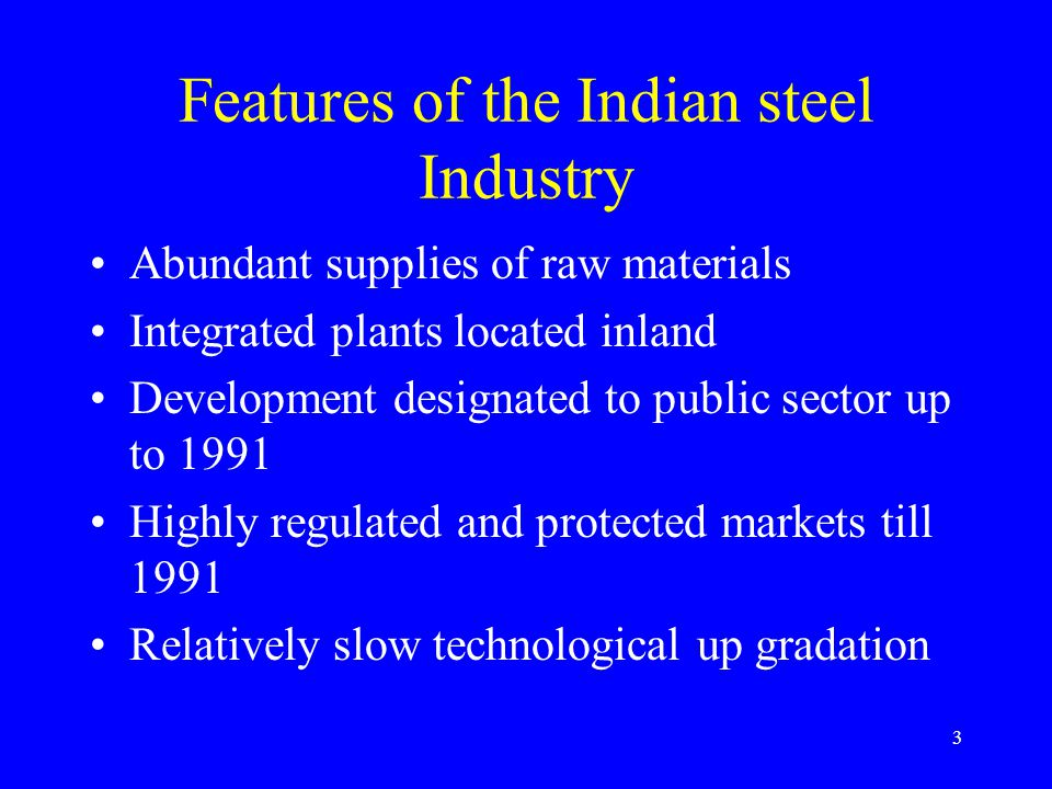 3 Features of the Indian steel Industry Abundant supplies of raw materials Integrated plants located inland Development designated to public sector up to 1991 Highly regulated and protected markets till 1991 Relatively slow technological up gradation