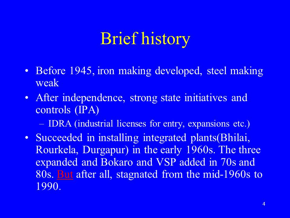 4 Brief history Before 1945, iron making developed, steel making weak After independence, strong state initiatives and controls (IPA) –IDRA (industrial licenses for entry, expansions etc.) Succeeded in installing integrated plants(Bhilai, Rourkela, Durgapur) in the early 1960s.