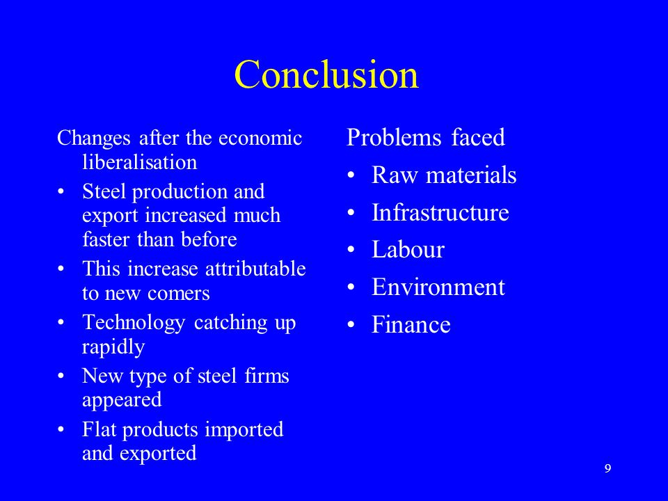 9 Conclusion Changes after the economic liberalisation Steel production and export increased much faster than before This increase attributable to new comers Technology catching up rapidly New type of steel firms appeared Flat products imported and exported Problems faced Raw materials Infrastructure Labour Environment Finance