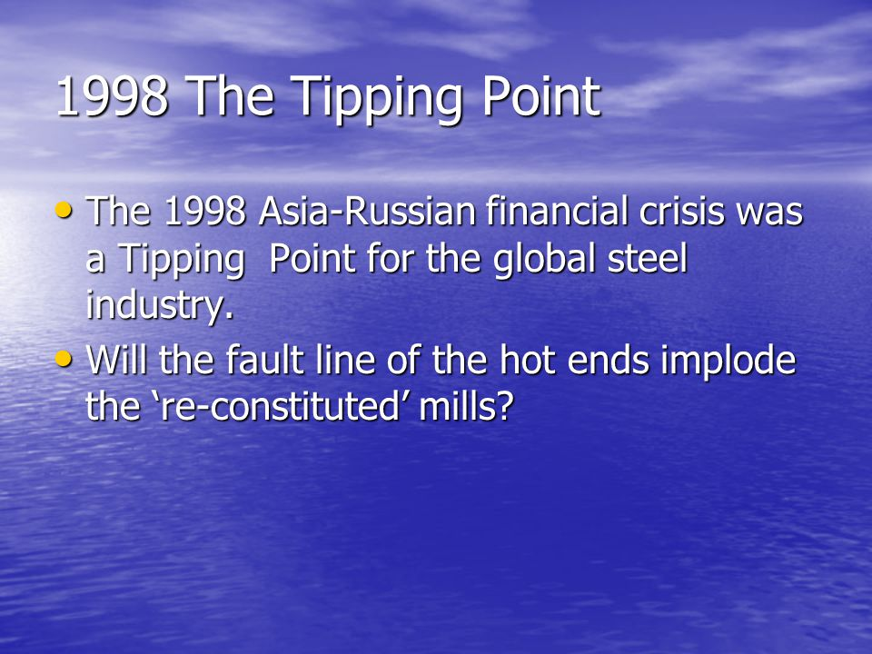 1998 The Tipping Point The 1998 Asia-Russian financial crisis was a Tipping Point for the global steel industry.