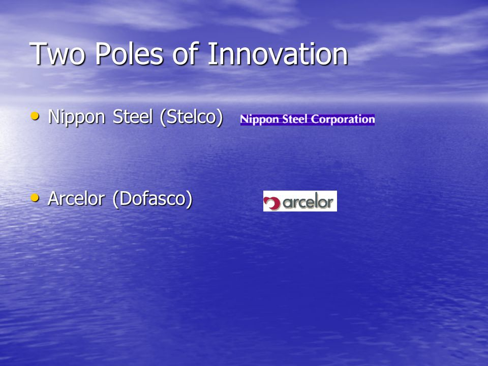 Two Poles of Innovation Nippon Steel (Stelco) Nippon Steel (Stelco) Arcelor (Dofasco) Arcelor (Dofasco)