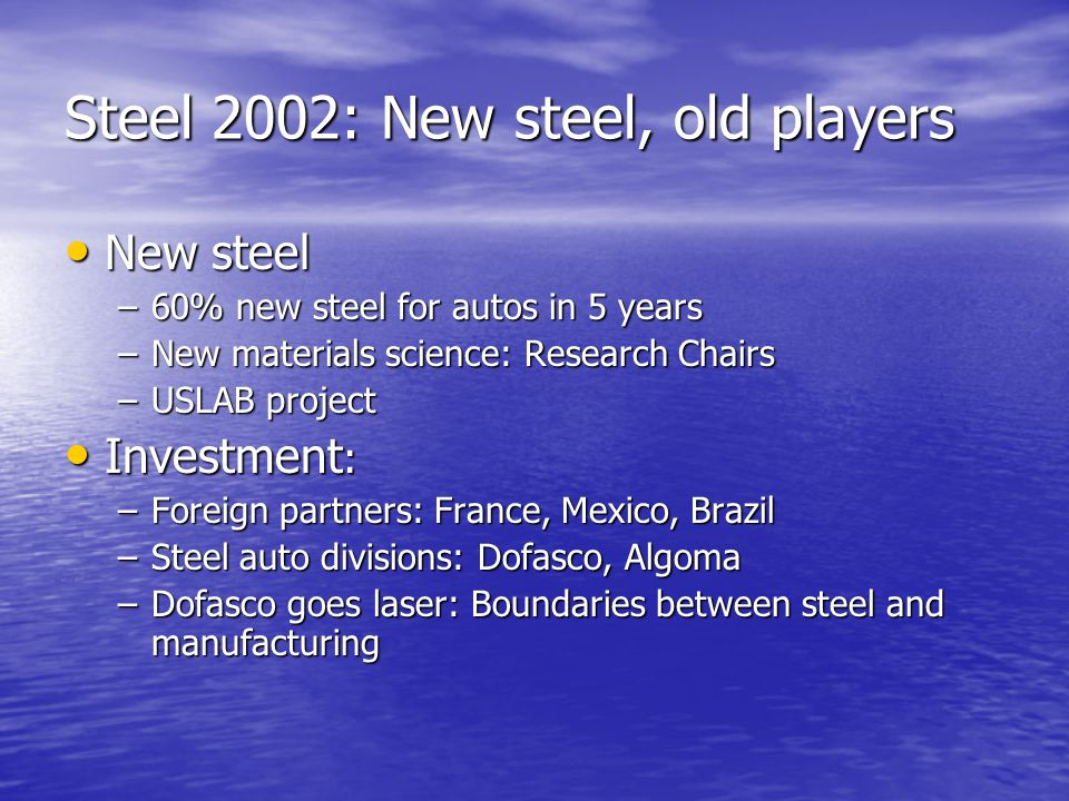 Steel 2002: New steel, old players New steel New steel –60% new steel for autos in 5 years –New materials science: Research Chairs –USLAB project Investment : Investment : –Foreign partners: France, Mexico, Brazil –Steel auto divisions: Dofasco, Algoma –Dofasco goes laser: Boundaries between steel and manufacturing