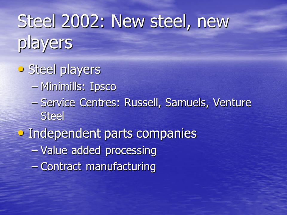 Steel 2002: New steel, new players Steel players Steel players –Minimills: Ipsco –Service Centres: Russell, Samuels, Venture Steel Independent parts companies Independent parts companies –Value added processing –Contract manufacturing