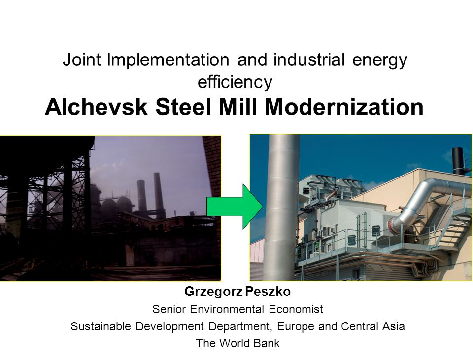 Joint Implementation and industrial energy efficiency Alchevsk Steel Mill Modernization Grzegorz Peszko Senior Environmental Economist Sustainable Development Department, Europe and Central Asia The World Bank
