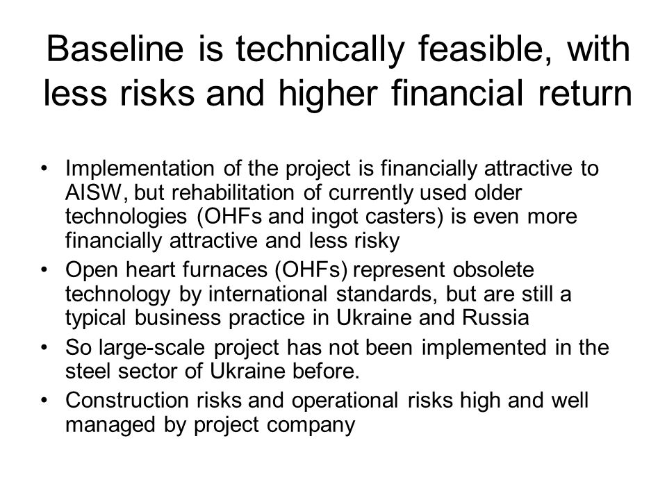 Baseline is technically feasible, with less risks and higher financial return Implementation of the project is financially attractive to AISW, but rehabilitation of currently used older technologies (OHFs and ingot casters) is even more financially attractive and less risky Open heart furnaces (OHFs) represent obsolete technology by international standards, but are still a typical business practice in Ukraine and Russia So large-scale project has not been implemented in the steel sector of Ukraine before.