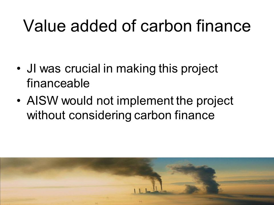 Value added of carbon finance JI was crucial in making this project financeable AISW would not implement the project without considering carbon finance