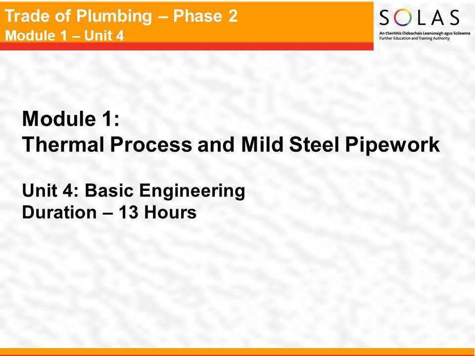Trade of Plumbing – Phase 2 Module 1 – Unit 4 Module 1: Thermal Process and Mild Steel Pipework Unit 4: Basic Engineering Duration – 13 Hours