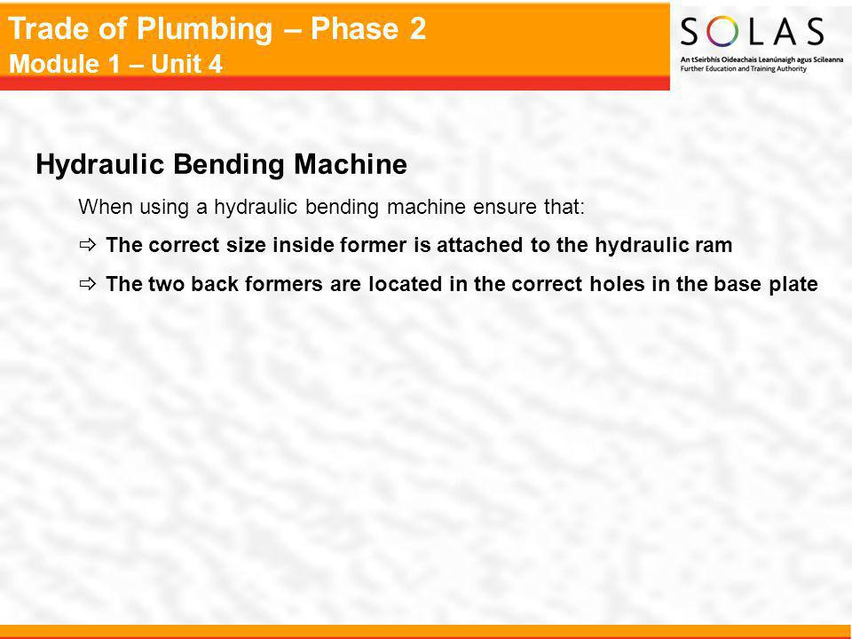 Trade of Plumbing – Phase 2 Module 1 – Unit 4 Hydraulic Bending Machine When using a hydraulic bending machine ensure that: The correct size inside former is attached to the hydraulic ram The two back formers are located in the correct holes in the base plate