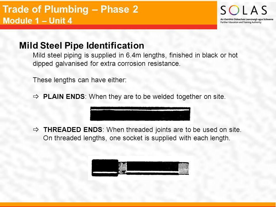 Trade of Plumbing – Phase 2 Module 1 – Unit 4 Mild Steel Pipe Identification Mild steel piping is supplied in 6.4m lengths, finished in black or hot dipped galvanised for extra corrosion resistance.