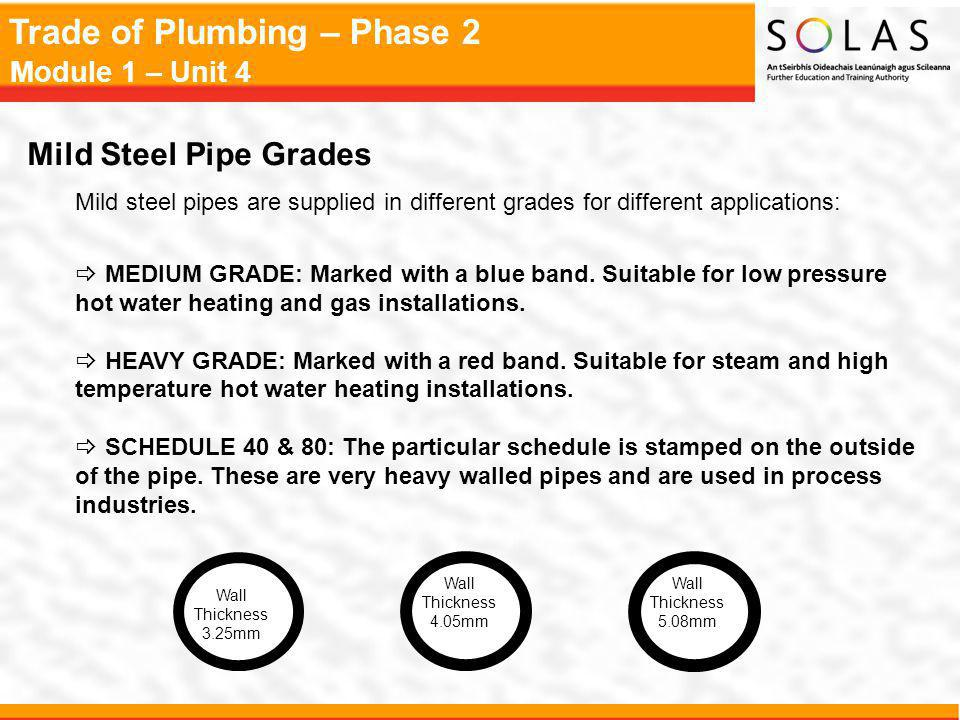 Trade of Plumbing – Phase 2 Module 1 – Unit 4 Mild Steel Pipe Grades Mild steel pipes are supplied in different grades for different applications: MEDIUM GRADE: Marked with a blue band.