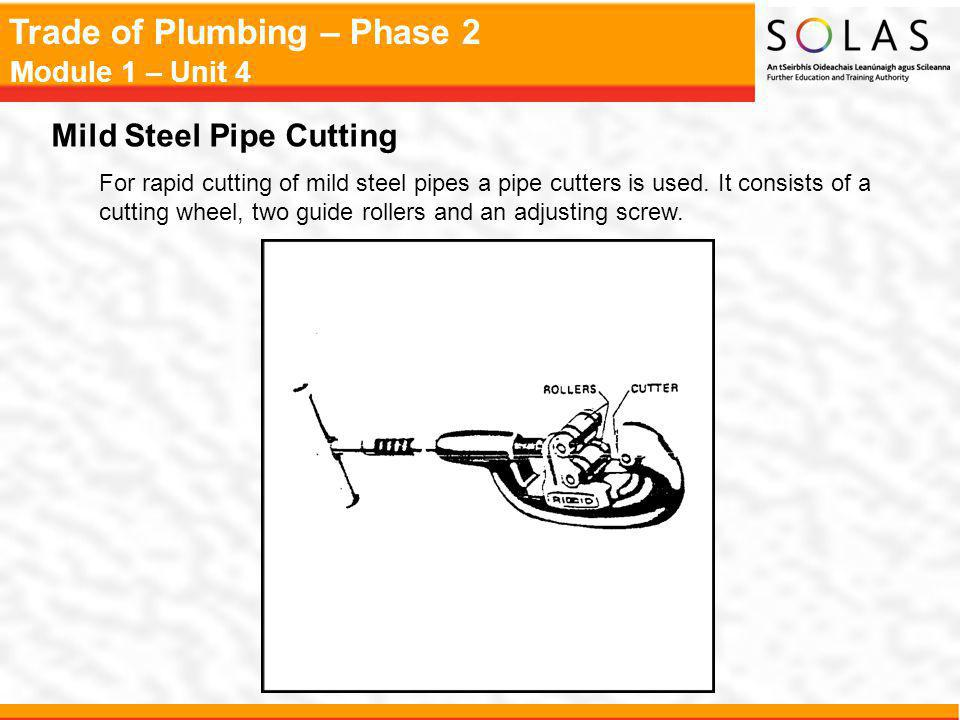 Trade of Plumbing – Phase 2 Module 1 – Unit 4 Mild Steel Pipe Cutting For rapid cutting of mild steel pipes a pipe cutters is used.